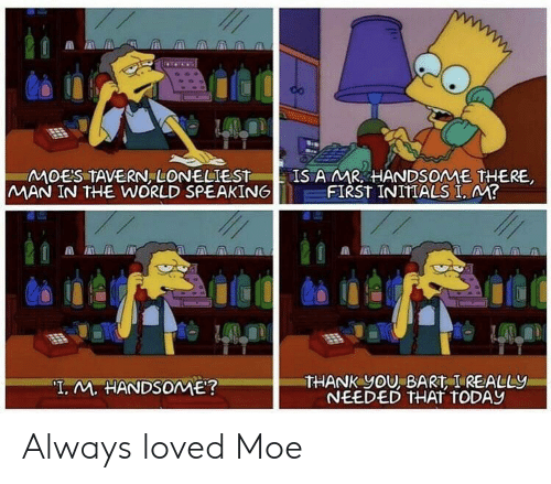 """Man In The World: MOES TAVERN, LONELIEST  MAN IN THE WORLD SPEAKING  IS AMR HANDSOME THERE  FIRST INITIALS I, M?  THANK yOU, BART I REALLY  NEEDED THAT TODAY  """"T. M. HANDSOME? Always loved Moe"""