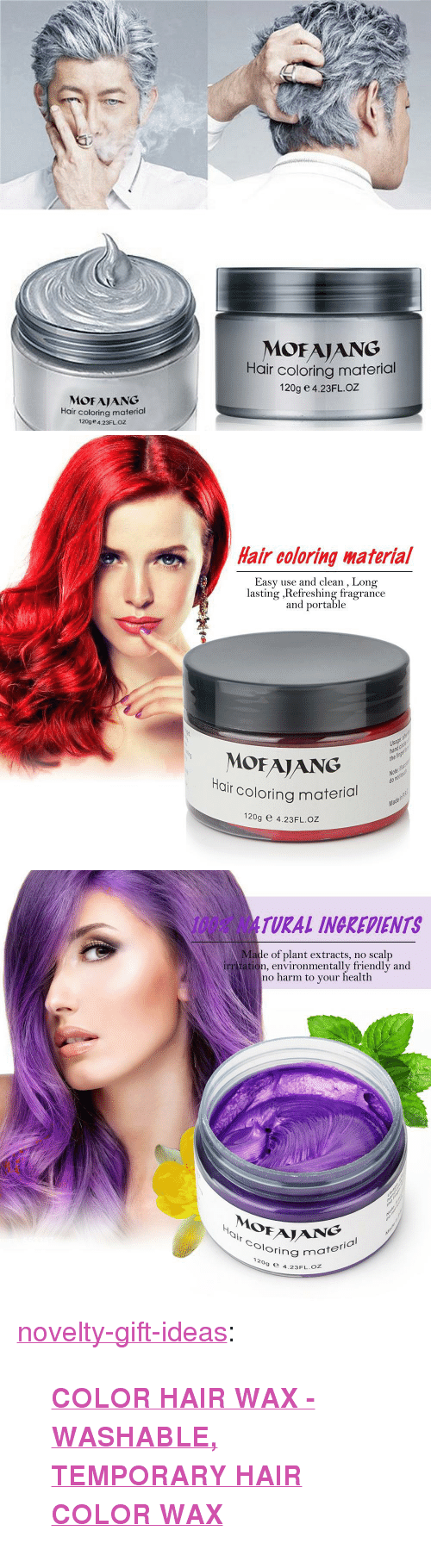 "Anaconda, Tumblr, and Blog: MOFAIANG  Hair coloring material  120g e 4.23FLOZ  MOFAJANG  Hair coloring material  120ge 4.23FLOZ   Hair coloring啭aterial  Easy use and clean , Long  lasting ,Refreshing fragrance  and portable  Usage  ha  the  MOFAJANG  r coloring material  Ha  Note  do  Ma  120g e 4.23FL.OZ   100% NATURAL INGREDIENTS  Made of plant extracts, no scalp  irr tation, environmentally friendly and  no harm to your health  0  Oloring m  ½  NG  ring material  ,  9 e 4.23FL.oZ <p><a href=""https://novelty-gift-ideas.tumblr.com/post/170243494438/color-hair-wax-washable-temporary-hair-color"" class=""tumblr_blog"">novelty-gift-ideas</a>:</p><blockquote><p><b><a href=""https://slangzteez.com/products/color-hair-wax"">COLOR HAIR WAX - WASHABLE, TEMPORARY HAIR COLOR WAX</a></b></p></blockquote>"
