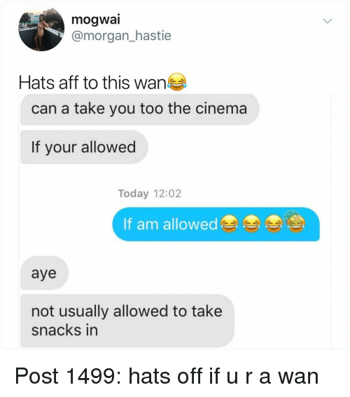 Memes, Today, and 🤖: mogwai  @morgan_hastie  Hats aff to this wan  can a take you too the cinema  If your allowed  Today 12:02  If am allowed  aye  not usually allowed to take  snacks in Post 1499: hats off if u r a wan