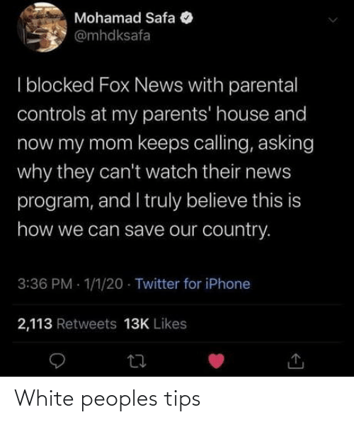Peoples: Mohamad Safa  @mhdksafa  I blocked Fox News with parental  controls at my parents' house and  now my mom keeps calling, asking  why they can't watch their news  program, and I truly believe this is  how we can save our country.  3:36 PM - 1/1/20 · Twitter for iPhone  2,113 Retweets 13K Likes White peoples tips