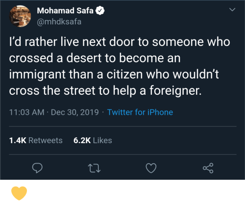 Iphone, Twitter, and Cross: Mohamad Safa  @mhdksafa  I'd rather live next door to someone who  crossed a desert to become an  immigrant than a citizen who wouldn't  cross the street to help a foreigner.  11:03 AM · Dec 30, 2019 · Twitter for iPhone  6.2K Likes  1.4K Retweets 💛