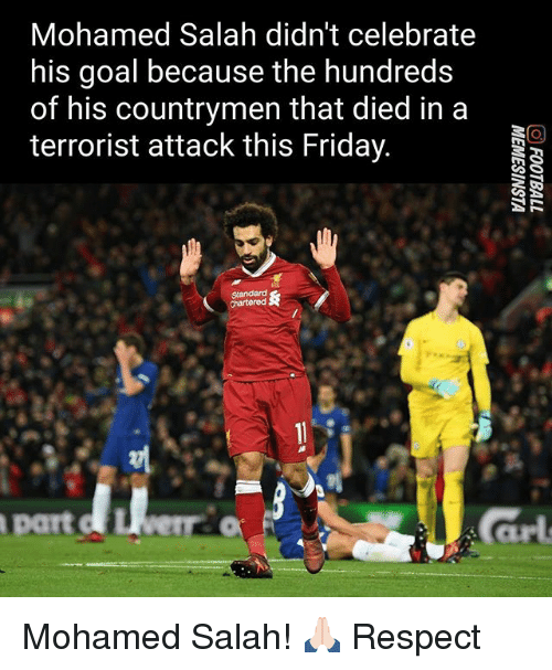 Friday, Memes, and Respect: Mohamed Salah didn't celebrate  his goal because the hundreds  of his countrymen that died in a  terrorist attack this Friday  part Mohamed Salah! 🙏🏻 Respect