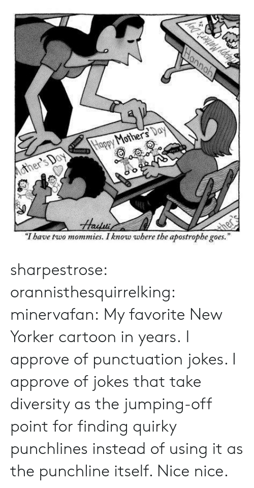 """Tumblr, Blog, and Cartoon: Mohe  """"T have two mommies. I know where the apostrophe goes."""" sharpestrose: orannisthesquirrelking:  minervafan:  My favorite New Yorker cartoon in years.  I approve of punctuation jokes.   I approve of jokes that take diversity as the jumping-off point for finding quirky punchlines instead of using it as the punchline itself. Nice nice."""