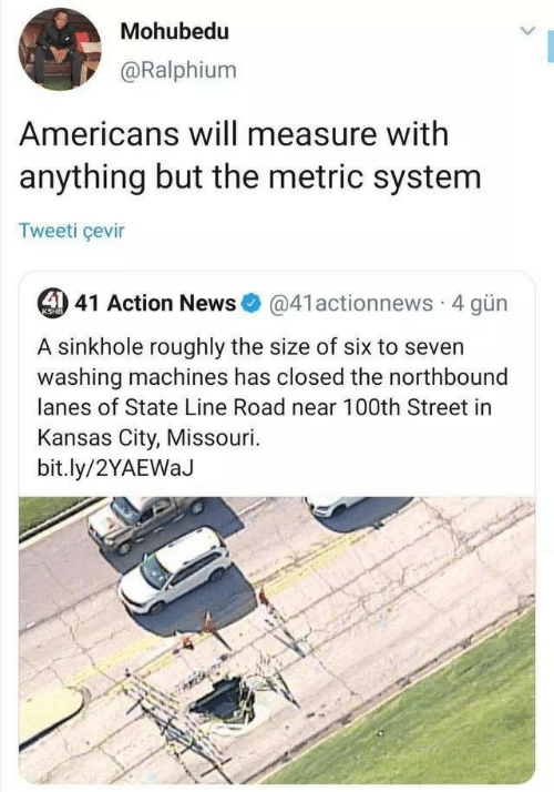News, Missouri, and Kansas City: Mohubedu  @Ralphium  Americans will measure with  anything but the metric system  Tweeti çevir  4 41 Action News  @41actionnews 4 gün  KSHB  A sinkhole roughly the size of six to seven  washing machines has closed the northbound  lanes of State Line Road near 100th Street in  Kansas City, Missouri  bit.ly/2YAEWaJ