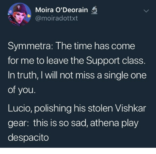 Come For Me: Moira O'Deorain  @moiradottxt  Symmetra: The time has come  for me to leave the Support class.  In truth, I will not miss a single one  of you.  Lucio, polishing his stolen Vishkar  gear: this is so sad, athena play  despacito