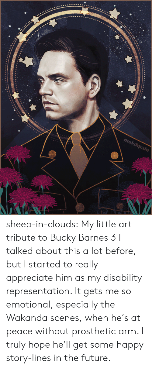 Future, Target, and Tumblr: moishpain sheep-in-clouds: My little art tribute to Bucky Barnes 3   I talked about this a lot before, but I started to really  appreciate him as my disability representation. It gets me so emotional,  especially the Wakanda scenes, when he's at peace  without prosthetic arm. I truly hope he'll get some happy story-lines in the future.