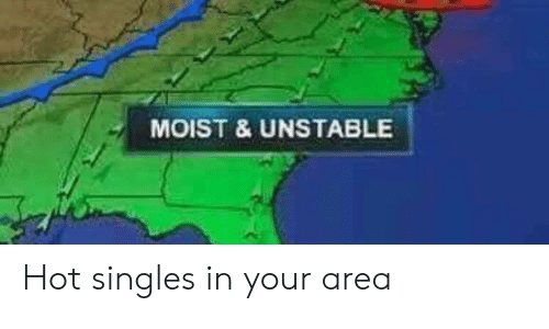 Moist, Singles, and Hot: MOIST & UNSTABLE Hot singles in your area