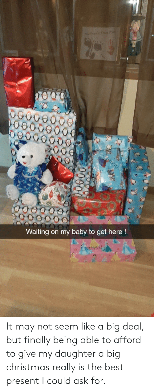 my daughter: Molker Day 20o  Ivan  omer  Waiting on my baby to get here !  Eoesy It may not seem like a big deal, but finally being able to afford to give my daughter a big christmas really is the best present I could ask for.