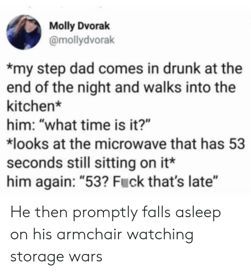 "Dad, Drunk, and Molly: Molly Dvorak  @mollydvorak  my step dad comes in drunk at the  end of the night and walks into the  kitchen*  him: ""what time is it?""  looks at the microwave that has 53  seconds still sitting on it*  him again: ""53? Fuck that's late"" He then promptly falls asleep on his armchair watching storage wars"