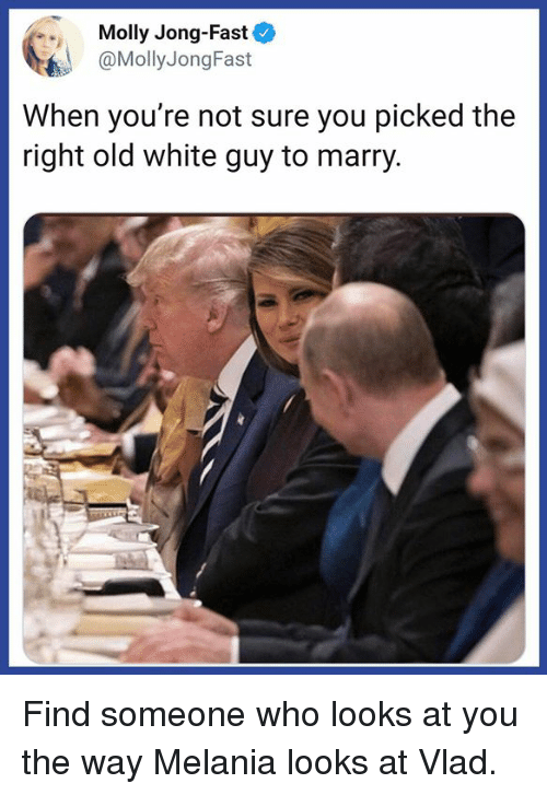 Melania: Molly Jong-Fast  @MollyJongFast  When you're not sure you picked the  right old white guy to marry Find someone who looks at you the way Melania looks at Vlad.