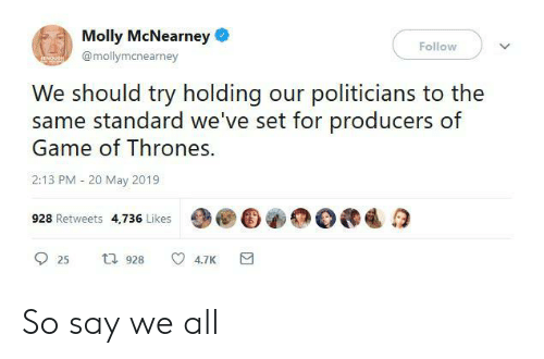 Game of Thrones, Molly, and Game: Molly McNearney  Follow  @mollymanearney  We should try holding our politicians to the  same standard we've set for producers of  Game of Thrones.  2:13 PM 20 May 2019  928 Retweets 4,736 Likes  t 928  4.7K  25 So say we all
