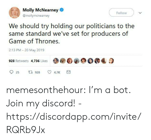 Game of Thrones, Molly, and Tumblr: Molly McNearney  Follow  @mollymanearney  We should try holding our politicians to the  same standard we've set for producers of  Game of Thrones.  2:13 PM 20 May 2019  928 Retweets 4,736 Likes  t 928  4.7K  25 memesonthehour:  I'm a bot. Join my discord! - https://discordapp.com/invite/RQRb9Jx