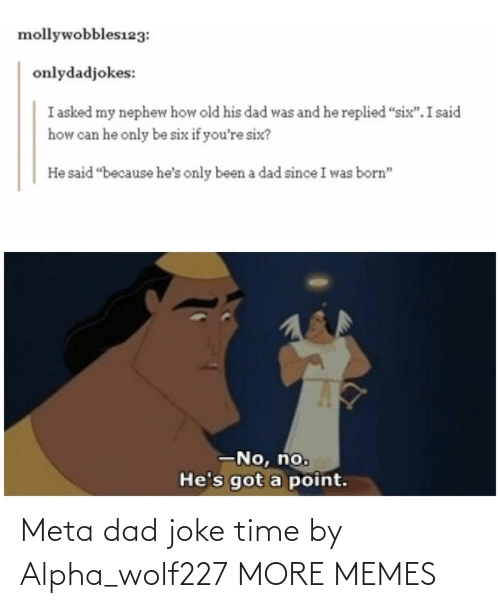 "If Youre: mollywobbles123:  onlydadjokes:  I asked my nephew how old his dad was and he replied ""six"".I said  how can he only be six if you're six?  He said ""because he's only been a dad since I was born""  -No, no.  He's got a point. Meta dad joke time by Alpha_wolf227 MORE MEMES"