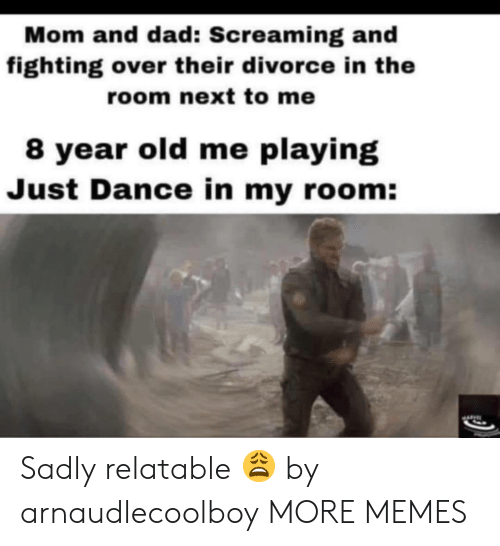 Dad, Dank, and Memes: Mom and dad: Screaming and  fighting over their divorce in the  room next to me  8 year old me playing  Just Dance in my room: Sadly relatable 😩 by arnaudlecoolboy MORE MEMES