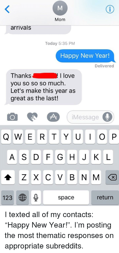 """Love, New Year's, and Happy: Mom  arrivals  Today 5:35 PM  Happy New Year!  Delivered  Thanks  you so so so much  Let's make this year as  great as the last!  I love  iMessage  A S DF G H J K L  123  space  return <p>I texted all of my contacts: """"Happy New Year!"""". I'm posting the most thematic responses on appropriate subreddits.</p>"""