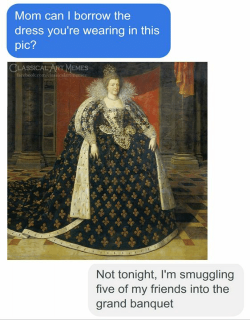 Friends, Memes, and The Dress: Mom can I borrow the  dress you're wearing in this  pic?  CLASSICAL ART MEMES  ssicalart  Not tonight, I'm smuggling  five of my friends into the  grand banquet