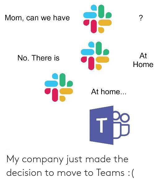 We Have: Mom, can we have  At  No. There is  Home  At home... My company just made the decision to move to Teams :(