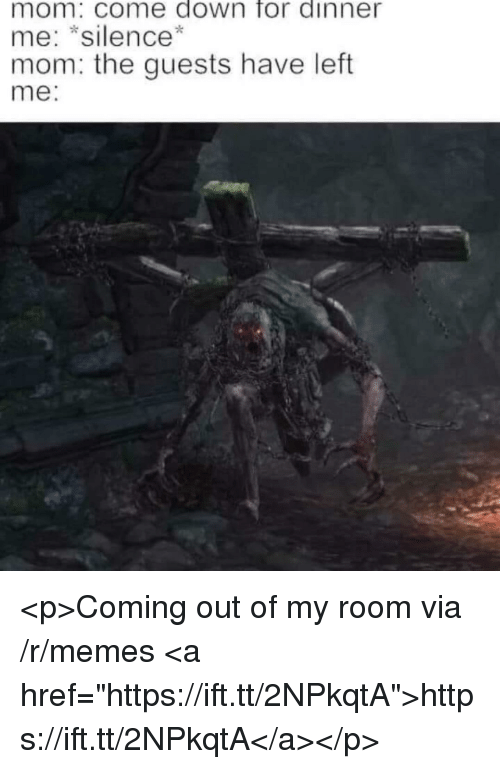 """Out Of My Room: mom: come down for dinner  me: *silence*  mom: the guests have left  me: <p>Coming out of my room via /r/memes <a href=""""https://ift.tt/2NPkqtA"""">https://ift.tt/2NPkqtA</a></p>"""