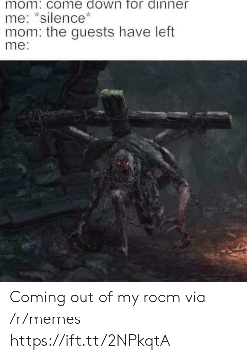 Out Of My Room: mom: come down for dinner  me: *silence*  mom: the guests have left  me: Coming out of my room via /r/memes https://ift.tt/2NPkqtA