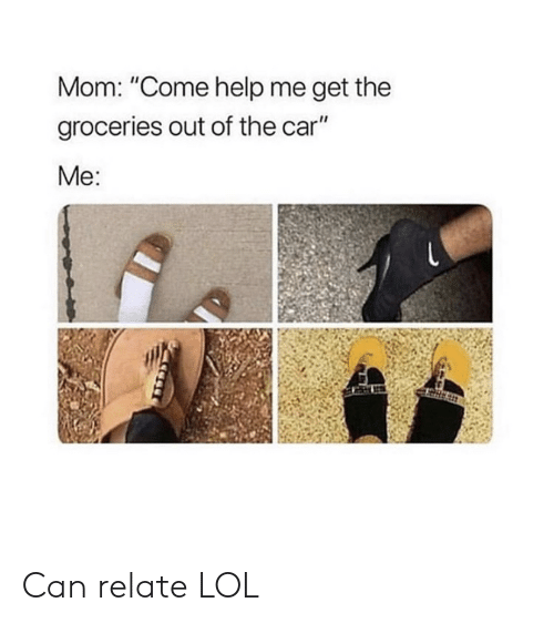 "Can Relate: Mom: ""Come help me get the  groceries out of the car""  Me: Can relate LOL"