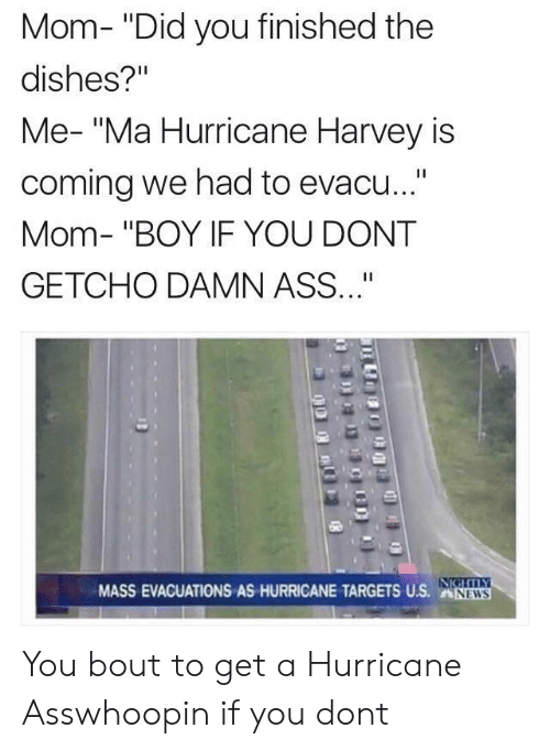 """Hurricane Harvey: Mom- """"Did you finished the  dishes?""""  Me- """"Ma Hurricane Harvey is  coming we had to evacu...""""  Mom- """"BOY IF YOU DONT  GETCHO DAMN ASS""""  MASS EVACUATIONS AS HURRICANE TARGESUS.NW  NEWS You bout to get a Hurricane Asswhoopin if you dont"""