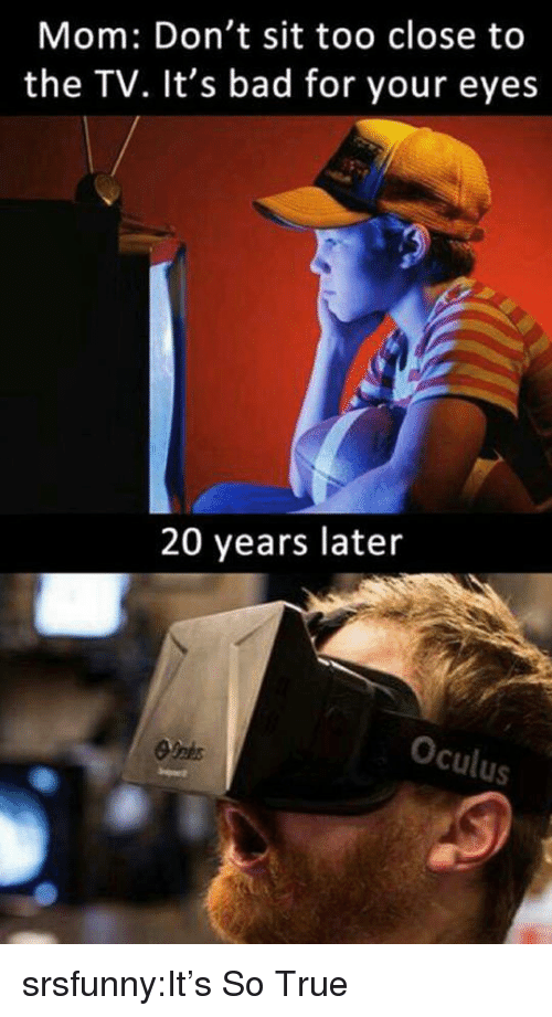 Bad, True, and Tumblr: Mom: Don't sit too close to  the TV. It's bad for your eyes  20 years later  cu  Us srsfunny:It's So True