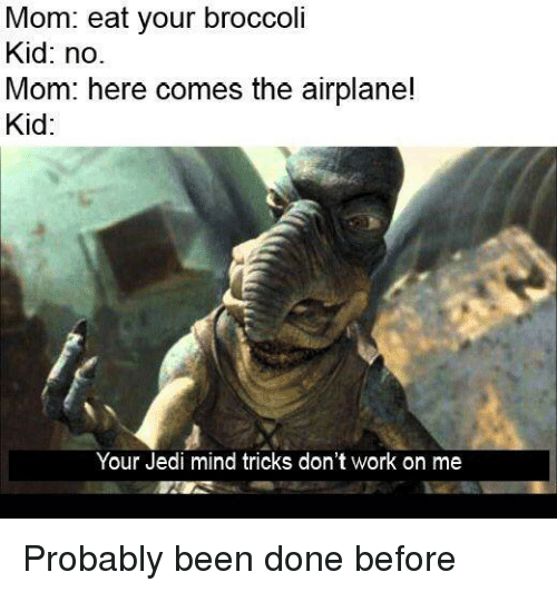 Jedi, Work, and Airplane: Mom: eat your broccoli  Kid: no.  Mom: here comes the airplane!  Kid:  Your Jedi mind tricks don't work on me Probably been done before
