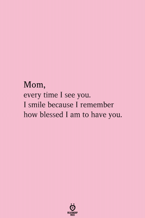 Blessed, Smile, and Time: Mom,  every time I see you.  I smile because I remember  how blessed I am to have you.