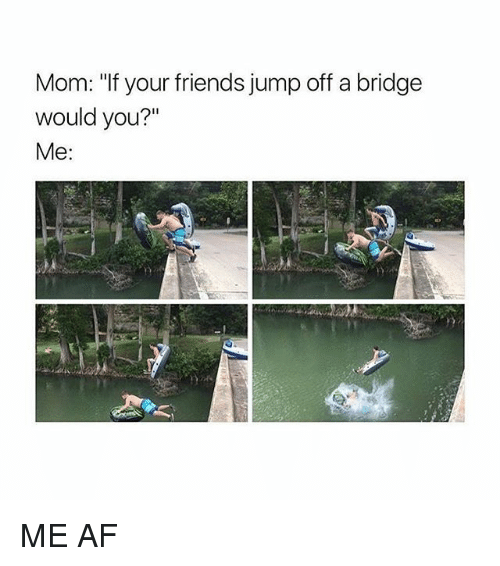 "Af, Friends, and Memes: Mom: ""f your friends jump off a bridge  Mom: ""If your friends jump off a bridge  would you?""  Me: ME AF"