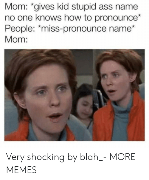 """Ass, Dank, and Memes: Mom: *gives kid stupid ass name  no one knows how to pronounce*  People: """"miss-pronounce name  Mom: Very shocking by blah_- MORE MEMES"""