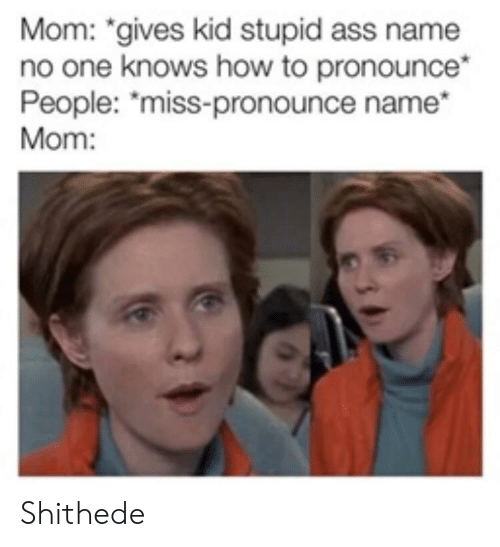 """Ass, How To, and Mom: Mom: """"gives kid stupid ass name  no one knows how to pronounce*  People: """"miss-pronounce name  Mom: Shithede"""