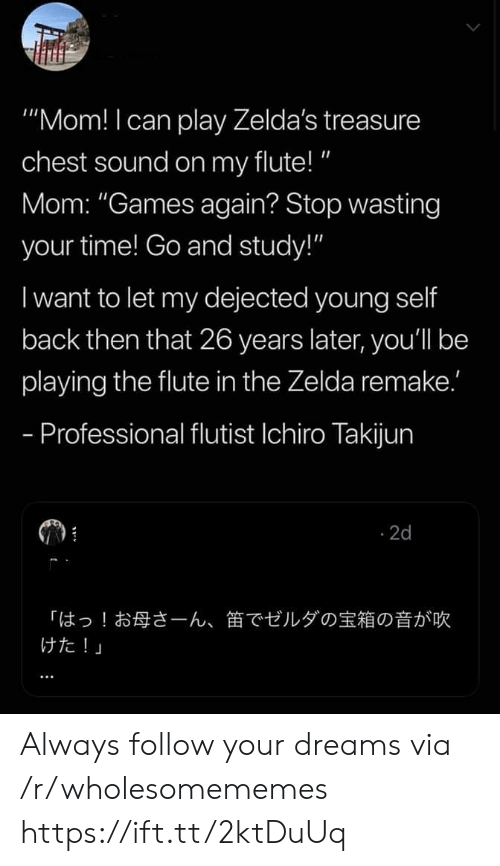 "Remake: ""Mom! I can play Zelda's treasure  chest sound on my flute!""  Mom: ""Games again? Stop wasting  your time! Go and study!""  I want to let my dejected young self  back then that 26 years later, you'll be  playing the flute in the Zelda remake.'  - Professional flutist Ichiro Takijun  2d  「はっ!お母さーん、  けた!」  笛でゼルダの宝箱の音が吹 Always follow your dreams via /r/wholesomememes https://ift.tt/2ktDuUq"
