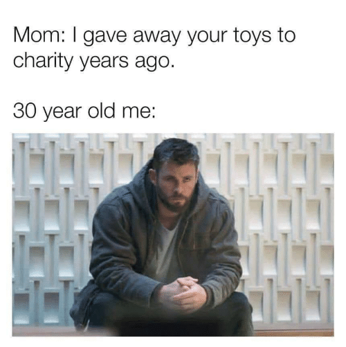 Toys: Mom: I gave away your toys to  charity years ago.  30 year old me: