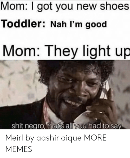 Shit Negro: Mom: I got you new shoes  Toddler: Nah I'm good  Mom: They light up  shit negro, thats all you had to say Meirl by aashirlaique MORE MEMES