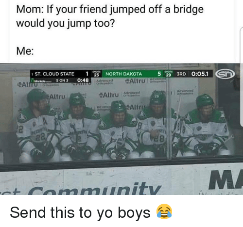 Community, Memes, and Yo: Mom: If your friend jumped off a bridge  would you jump too?  Me:  1  S ON 3 0:48  5 29 3RD 0:05.1  1ST. CLOUD STATE  NORTH DAKOTA  Advonced  I advancod  Altru d  20  Altru  Atvanc  2  st community Send this to yo boys 😂