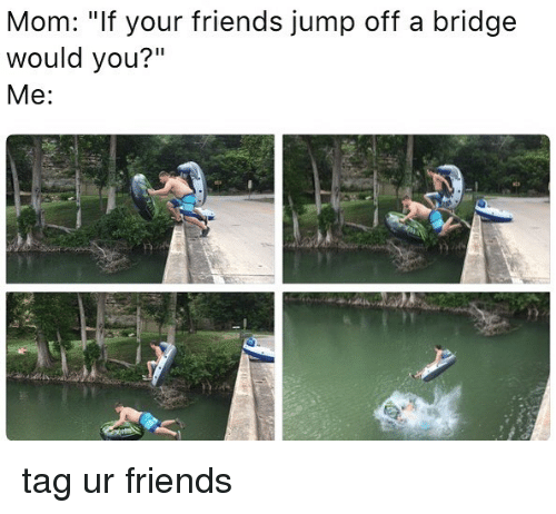 "Friends, Memes, and Mom: Mom: ""If your friends jump off a bridge  would you?""  Me tag ur friends"