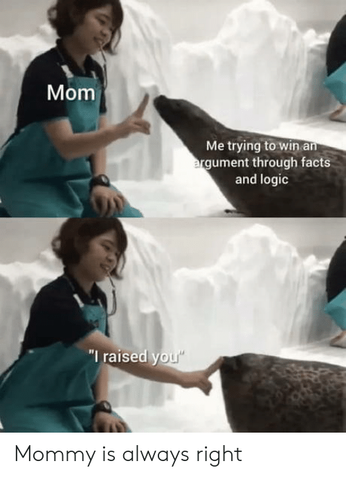 """Raised: Mom  Me trying to win an  argument through facts  and logic  """"I raised you"""" Mommy is always right"""