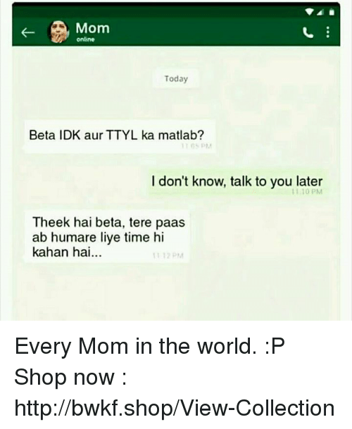 Liy: Mom  online  Today  Beta IDK aur TTYL ka matlab?  I don't know, talk to you later  1110 PM  Theek hai beta, tere paas  ab humare liye time hi  kahan hai... Every Mom in the world. :P  Shop now : http://bwkf.shop/View-Collection