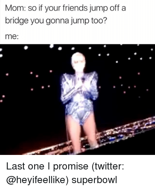 Girl Memes, Bridge, and Superbowls: Mom: so if your friends jump off a  bridge you gonna jump too?  me: Last one I promise (twitter: @heyifeellike) superbowl