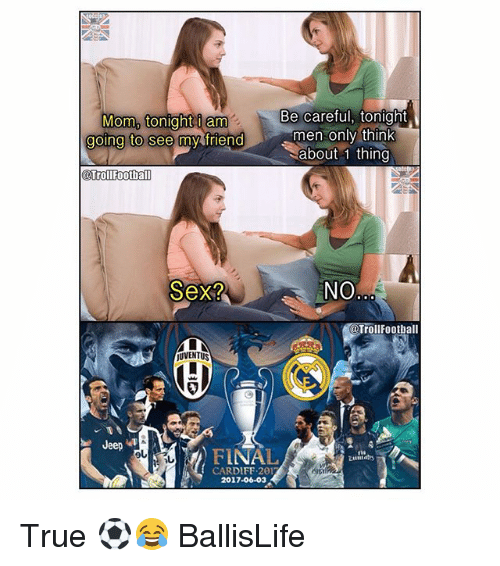 Football, Memes, and Sex: Mom, tonight am  Be careful, tonight  men only think  going to  See my friend  about 1 thing  @TrollFootba  Sex?  NO.  @Troll Football  JUVENTUS  Jeep  FINAL  CARDIFF 201  2017-06-03 True ⚽😂 BallisLife