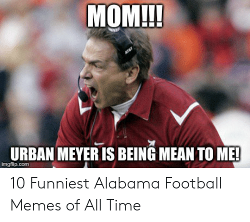 Alabama Football Memes: MOM!!!  URBAN MEYER IS BEING MEAN TO ME!  imgflip.com 10 Funniest Alabama Football Memes of All Time