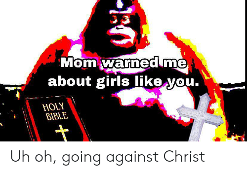 Girls, Bible, and Mom: Mom warned me  about girls like you.  HOLY  BIBLE Uh oh, going against Christ