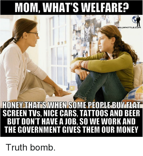 Truth Bomb: MOM, WHAT'S WELFARE?  BILL WHITTLE COM  HONEY THATOSTWHEN SOME PEOPLE BUM FLATE  SCREEN TVs, NICE CARS, TATTOOS AND BEER  BUT DON'T HAVE A JOB, SO WE WORK AND  THE GOVERNMENT GIVES THEM OUR MONEY Truth bomb.