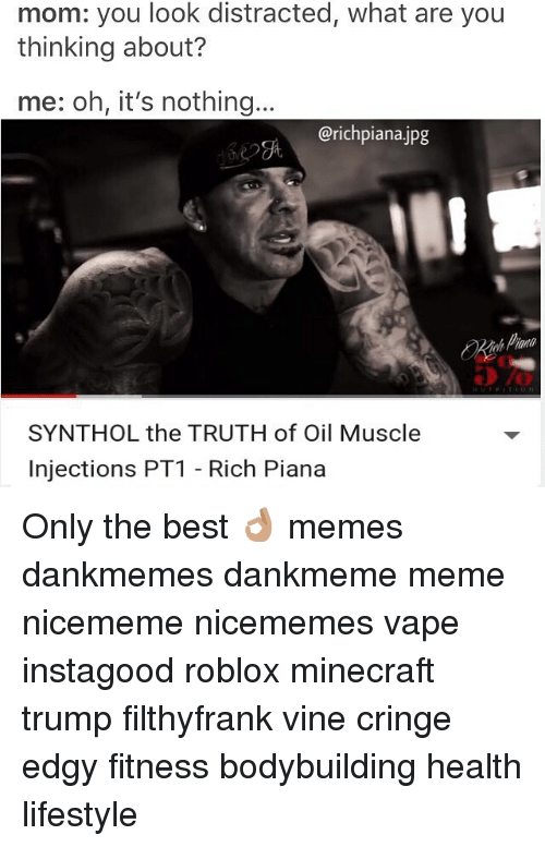 synthol: mom: you look distracted, what are you  thinking about?  me: oh, it's nothing  @richpiana jpg  SYNTHOL the TRUTH of Oil Muscle  injections PT1 Rich Piana Only the best 👌🏽 memes dankmemes dankmeme meme nicememe nicememes vape instagood roblox minecraft trump filthyfrank vine cringe edgy fitness bodybuilding health lifestyle