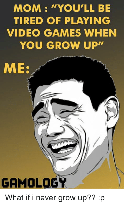 """never grow up: MOM """"YOU'LL BE  TIRED OF PLAYING  VIDEO GAMES WHEN  YOU GROW UP""""  ME:  GAMOLOG What if i never grow up?? :p"""