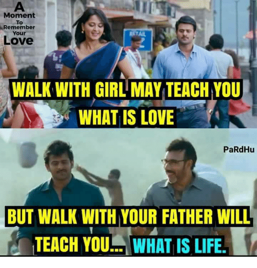 what is life: Moment  To  Remember  Your  ETAI  Love  WALK WITH GIRL MAY TEACH YOU  WHAT IS LOVE  PaRdHu  BUT WALK WITH YOUR FATHER WILL  TEACH YOU. WHAT IS LIFE.