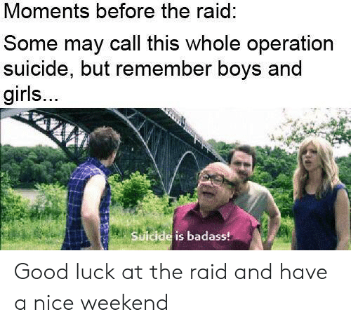 the raid: Moments before the raid:  Some may call this whole operation  suicide, but remember boys and  girls...  Suicide is badass! Good luck at the raid and have a nice weekend
