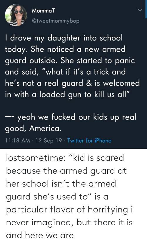 """drove: MommaT  @tweetmommybop  I drove my daughter into school  today. She noticed a new armed  guard outside. She started to panic  and said, """"what if it's a trick and  he's not a real guard & is welcomed  in with a loaded gun to kill us all""""  -- yeah we fucked our kids up real  good, America.  11:18 AM 12 Sep 19 Twitter for iPhone lostsometime: """"kid is scared because the armed guard at her school isn't the armed guard she's used to"""" is a particular flavor of horrifying i never imagined, but there it is and here we are"""