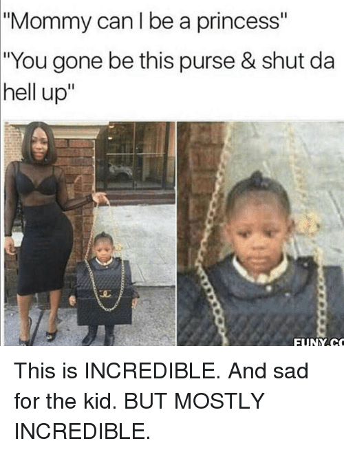 "Funny, Princess, and Sad: ""Mommy can I be a princess""  ""You gone be this purse & shut da  hell up""  FUNY.C This is INCREDIBLE. And sad for the kid. BUT MOSTLY INCREDIBLE."