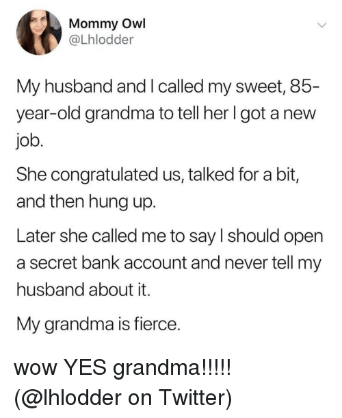 Old Grandma: Mommy Owl  @Lhlodder  My husband and I called my sweet, 85-  year-old grandma to tell her Igot a new  job  She congratulated us, talked for a bit,  and then hung up.  Later she called me to say l should open  a secret bank account and never tell my  husband about it.  My grandma is fierce. wow YES grandma!!!!! (@lhlodder on Twitter)